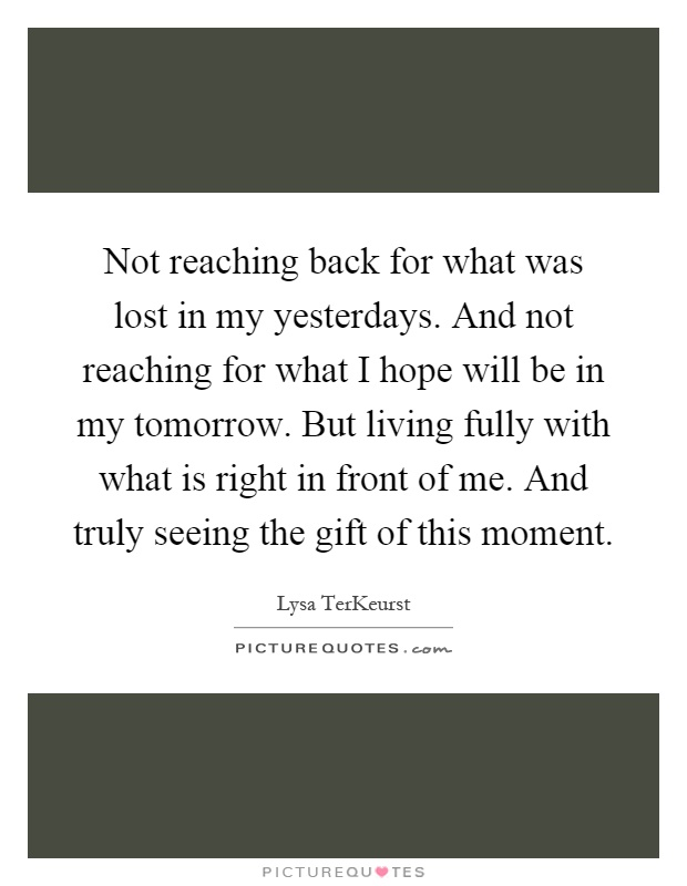 Not reaching back for what was lost in my yesterdays. And not reaching for what I hope will be in my tomorrow. But living fully with what is right in front of me. And truly seeing the gift of this moment Picture Quote #1