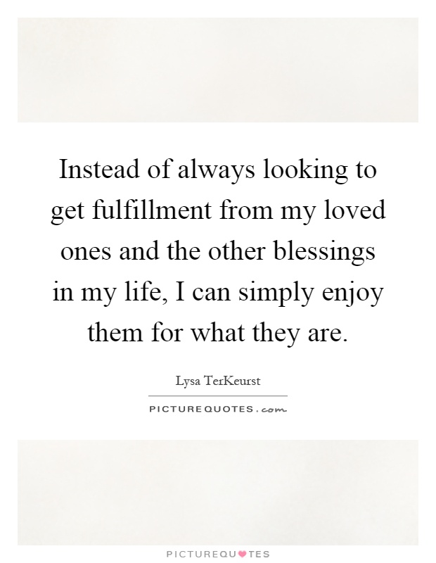 Instead of always looking to get fulfillment from my loved ones and the other blessings in my life, I can simply enjoy them for what they are Picture Quote #1