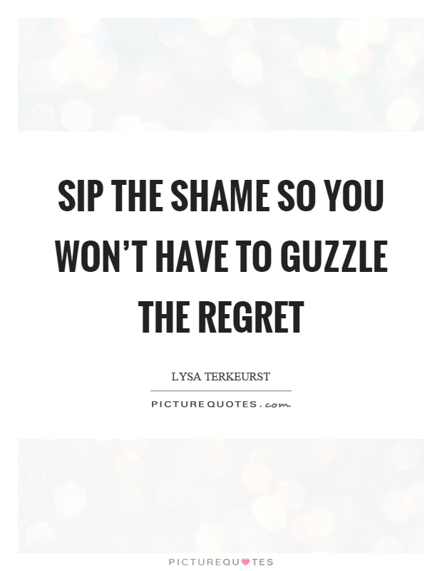 Sip the shame so you won't have to guzzle the regret Picture Quote #1