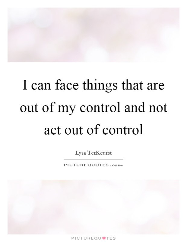 I can face things that are out of my control and not act out of control Picture Quote #1