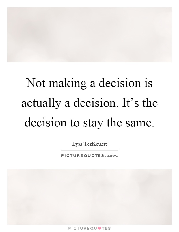 Not making a decision is actually a decision. It's the decision to stay the same Picture Quote #1
