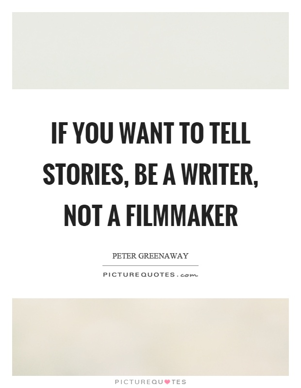 If you want to tell stories, be a writer, not a filmmaker Picture Quote #1