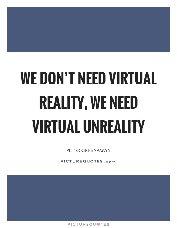 We don't need virtual reality, we need virtual unreality Picture Quote #1