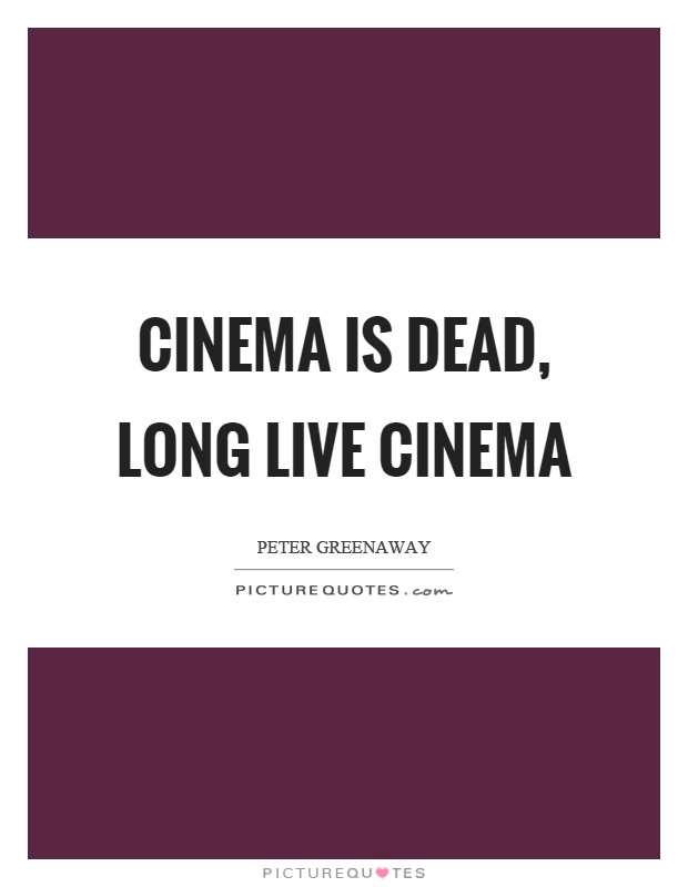 Cinema is dead, long live cinema Picture Quote #1