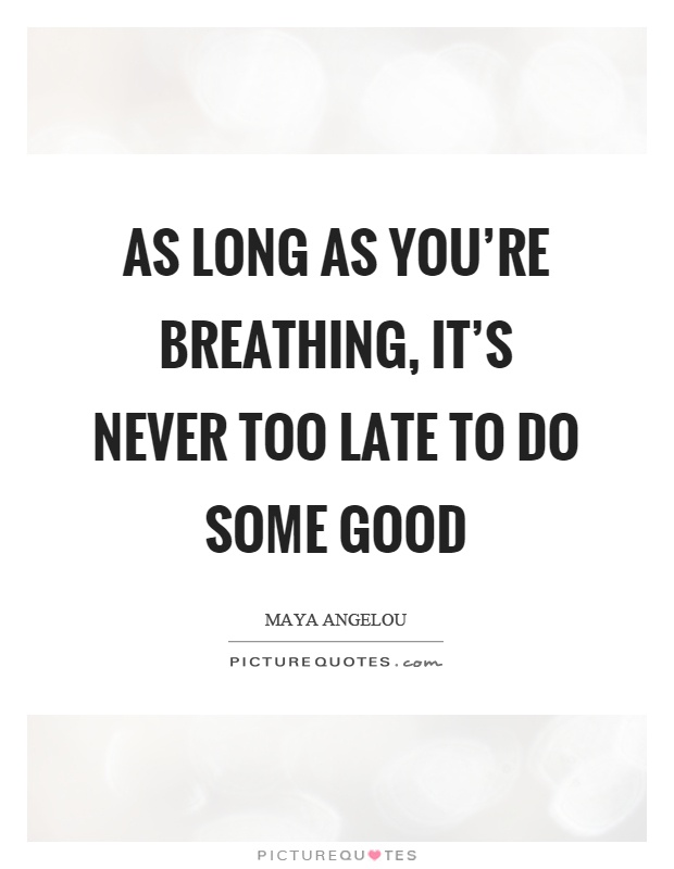As long as you're breathing, it's never too late to do some good Picture Quote #1