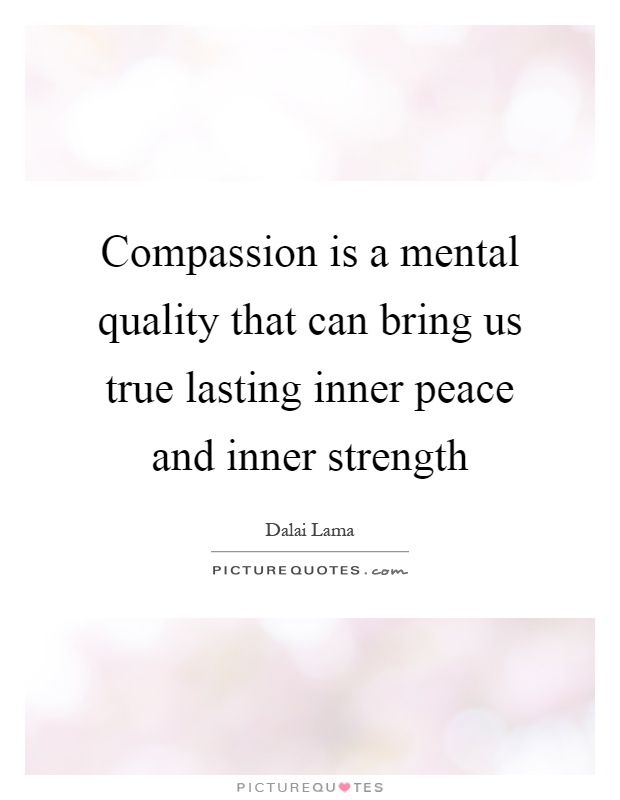 Compassion is a mental quality that can bring us true lasting inner peace and inner strength Picture Quote #1