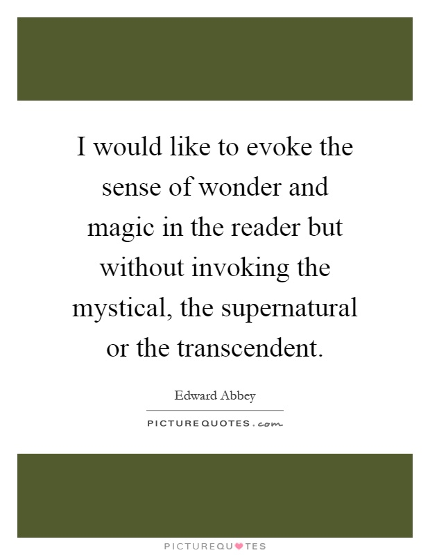 I would like to evoke the sense of wonder and magic in the reader but without invoking the mystical, the supernatural or the transcendent Picture Quote #1