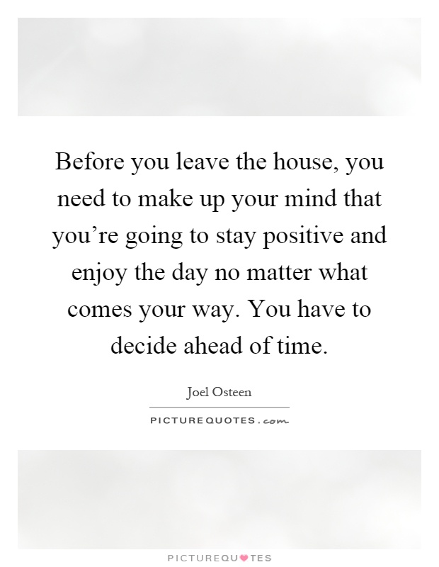 Before you leave the house, you need to make up your mind that you're going to stay positive and enjoy the day no matter what comes your way. You have to decide ahead of time Picture Quote #1