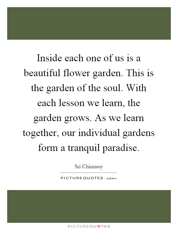 Inside each one of us is a beautiful flower garden. This is the garden of the soul. With each lesson we learn, the garden grows. As we learn together, our individual gardens form a tranquil paradise Picture Quote #1