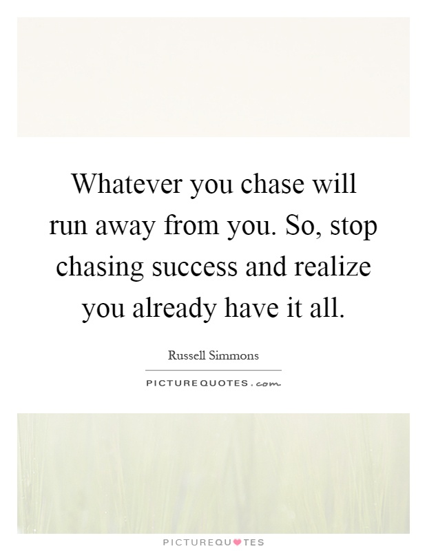 Whatever you chase will run away from you. So, stop chasing success and realize you already have it all Picture Quote #1