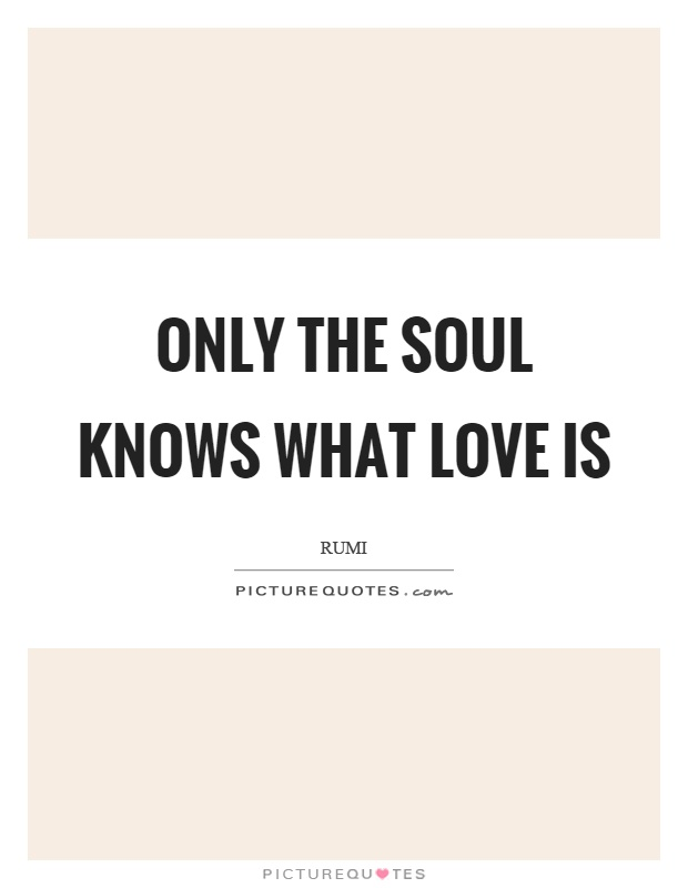 Only the soul knows what love is Picture Quote #1