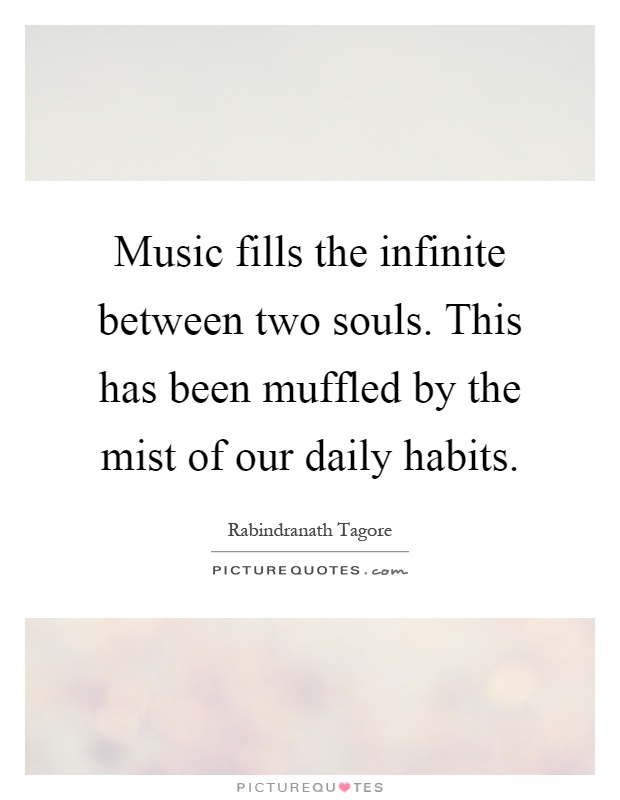 Music fills the infinite between two souls. This has been muffled by the mist of our daily habits Picture Quote #1