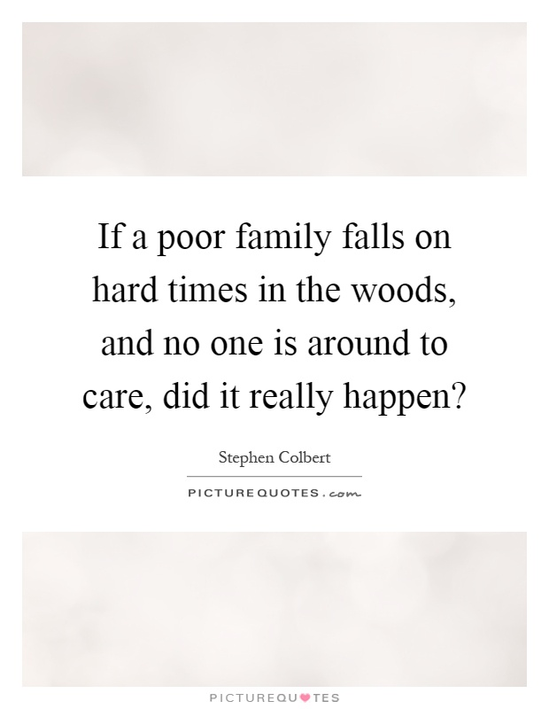 If a poor family falls on hard times in the woods, and no one is around to care, did it really happen? Picture Quote #1