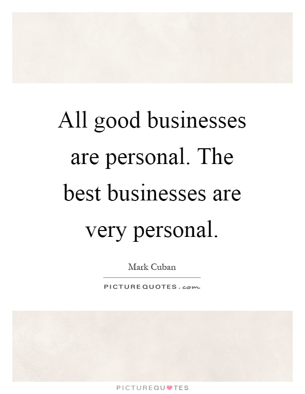 All good businesses are personal. The best businesses are very personal Picture Quote #1