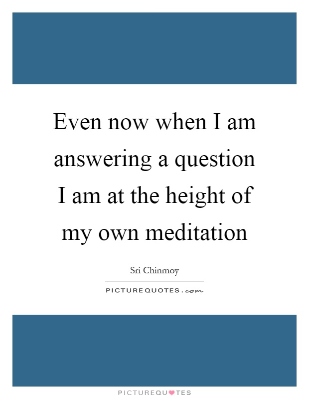 Even now when I am answering a question I am at the height of my own meditation Picture Quote #1
