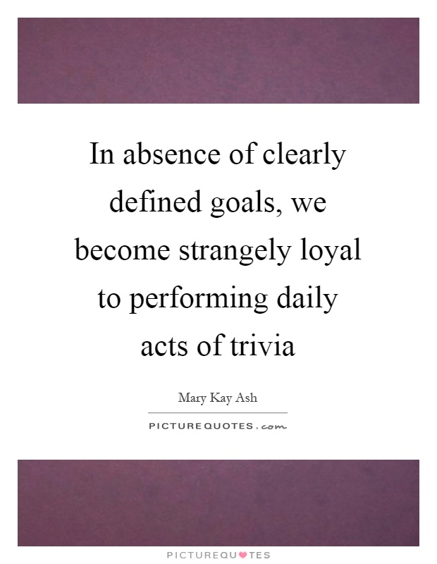In absence of clearly defined goals, we become strangely loyal to performing daily acts of trivia Picture Quote #1