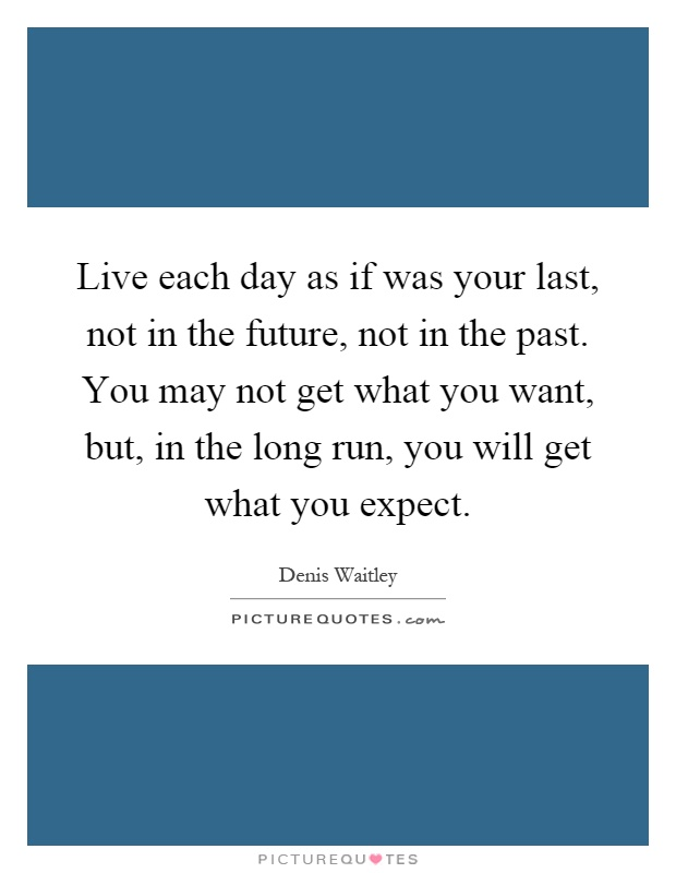 Live each day as if was your last, not in the future, not in the past. You may not get what you want, but, in the long run, you will get what you expect Picture Quote #1