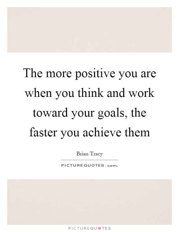 The more positive you are when you think and work toward your goals, the faster you achieve them Picture Quote #1