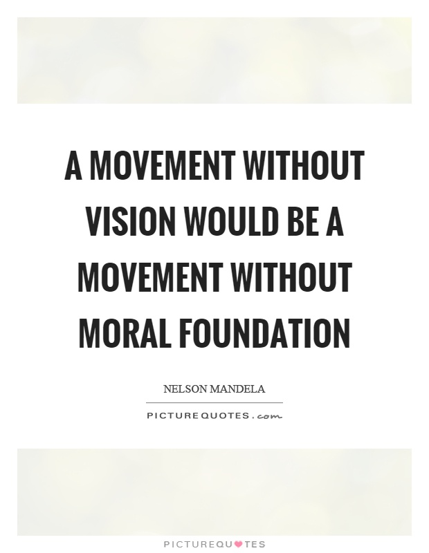A movement without vision would be a movement without moral foundation Picture Quote #1