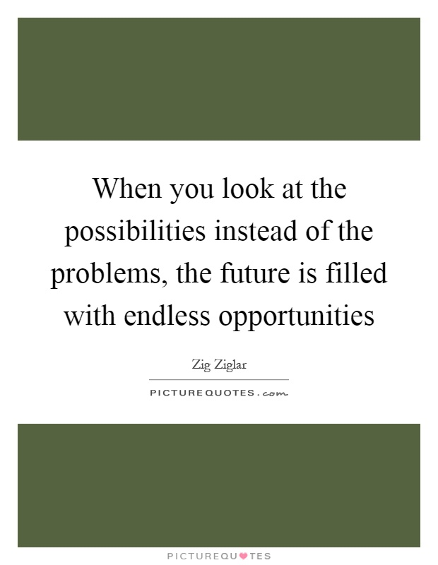 When you look at the possibilities instead of the problems, the future is filled with endless opportunities Picture Quote #1