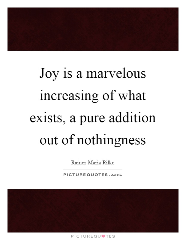 Joy is a marvelous increasing of what exists, a pure addition out of nothingness Picture Quote #1