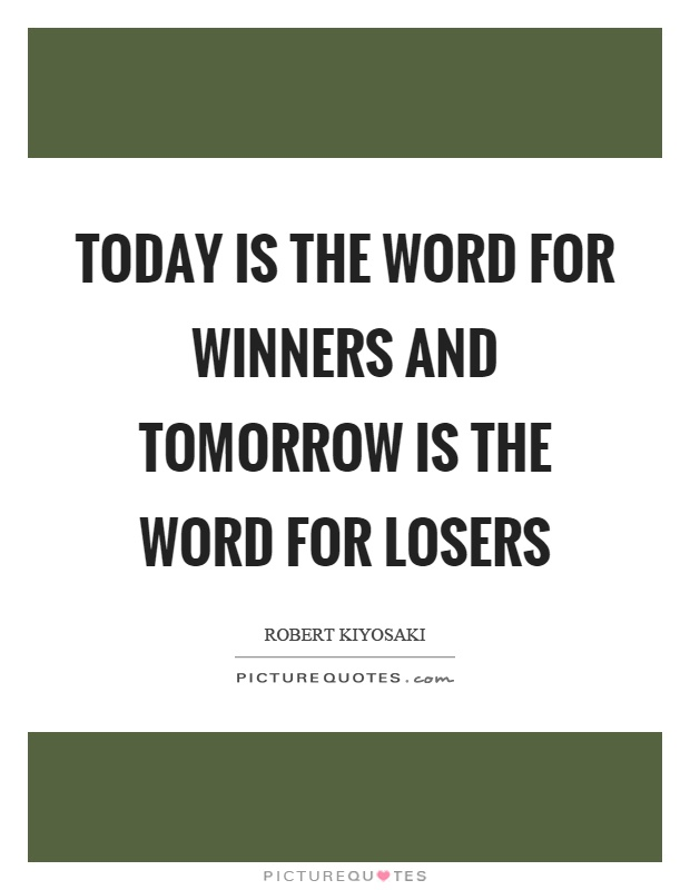 Today is the word for winners and tomorrow is the word for losers Picture Quote #1