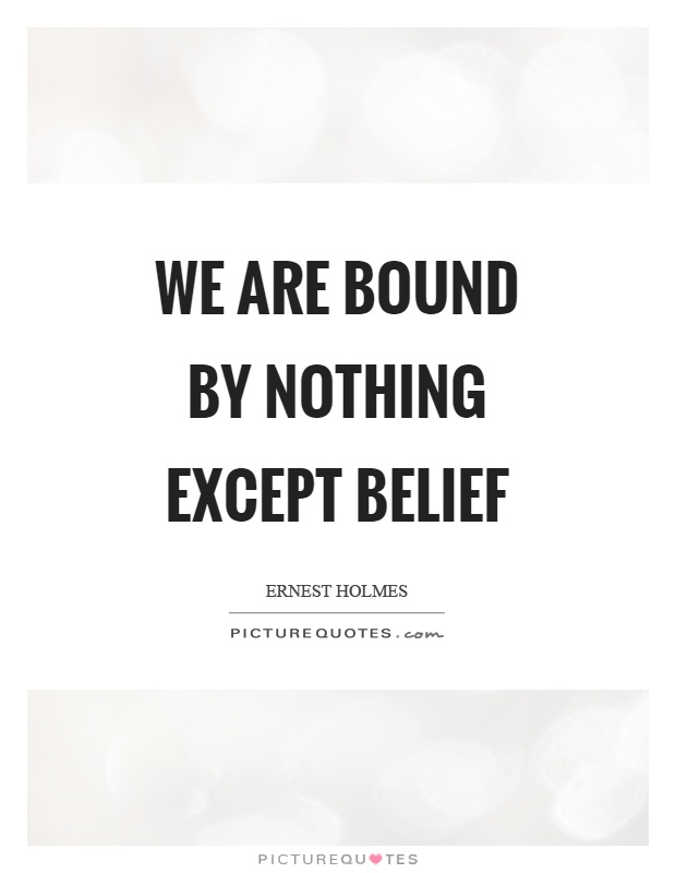 We are bound by nothing except belief Picture Quote #1