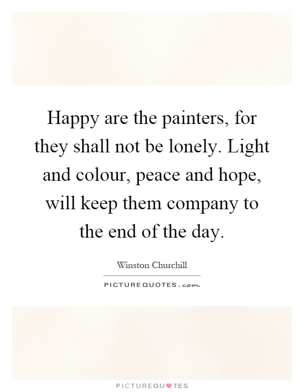 Happy are the painters, for they shall not be lonely. Light and colour, peace and hope, will keep them company to the end of the day Picture Quote #1