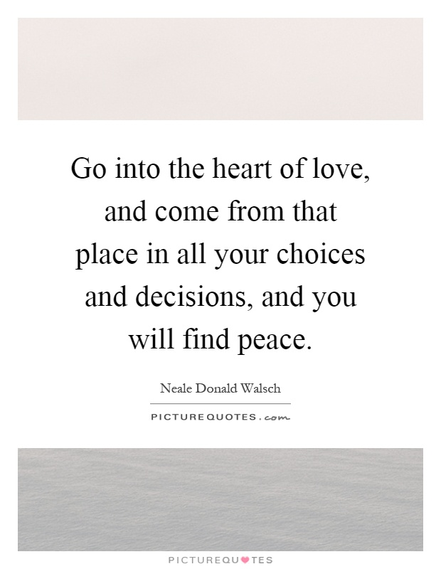 Go into the heart of love, and come from that place in all your choices and decisions, and you will find peace Picture Quote #1