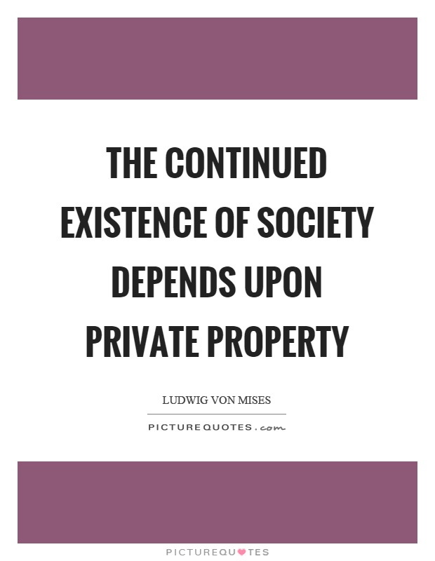 The continued existence of society depends upon private property Picture Quote #1