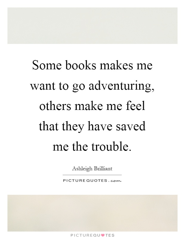 Some books makes me want to go adventuring, others make me feel that they have saved me the trouble Picture Quote #1