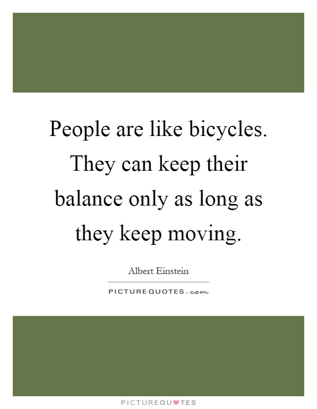 People are like bicycles. They can keep their balance only as long as they keep moving Picture Quote #1