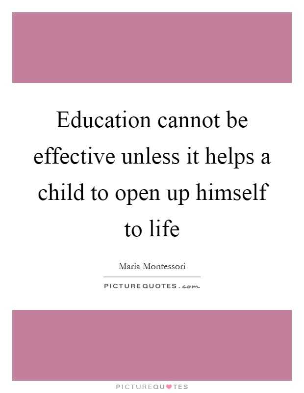 Education cannot be effective unless it helps a child to open up himself to life Picture Quote #1