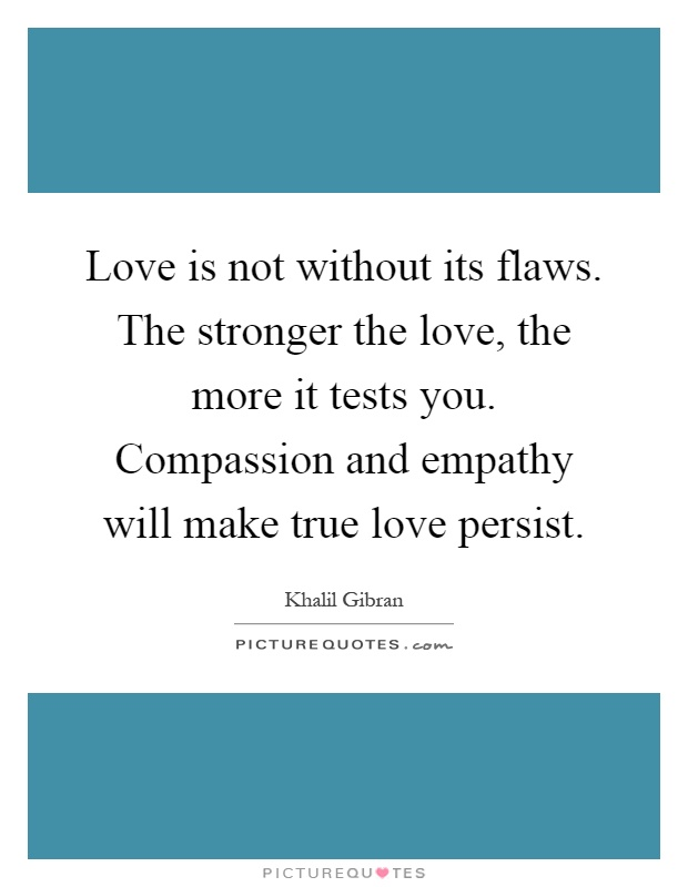 Love is not without its flaws. The stronger the love, the more it tests you. Compassion and empathy will make true love persist Picture Quote #1