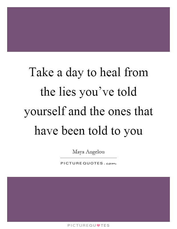 Take a day to heal from the lies you've told yourself and the ones that have been told to you Picture Quote #1