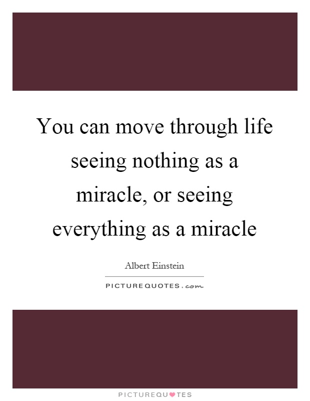 You can move through life seeing nothing as a miracle, or seeing everything as a miracle Picture Quote #1