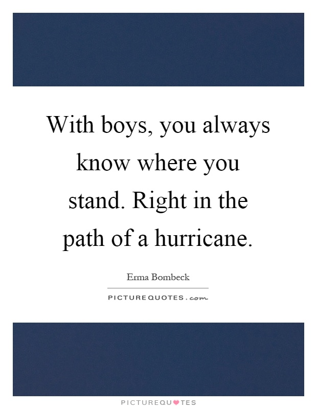 With boys, you always know where you stand. Right in the path of a hurricane Picture Quote #1
