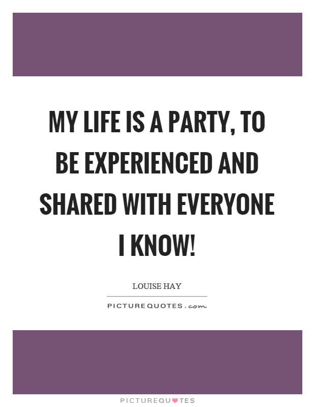 My life is a party, to be experienced and shared with everyone I know! Picture Quote #1