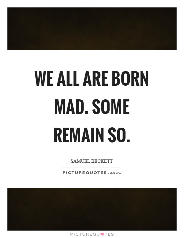We all are born mad. Some remain so Picture Quote #1
