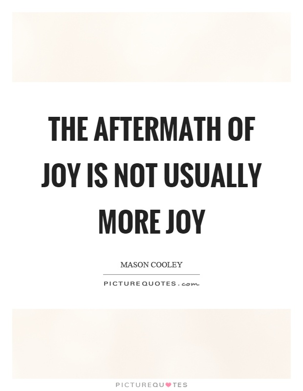 The aftermath of joy is not usually more joy Picture Quote #1