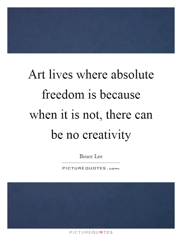 Art lives where absolute freedom is because when it is not, there can be no creativity Picture Quote #1