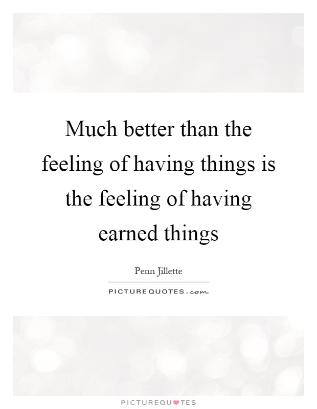 Much better than the feeling of having things is the feeling of having earned things Picture Quote #1