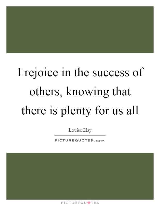 I rejoice in the success of others, knowing that there is plenty for us all Picture Quote #1