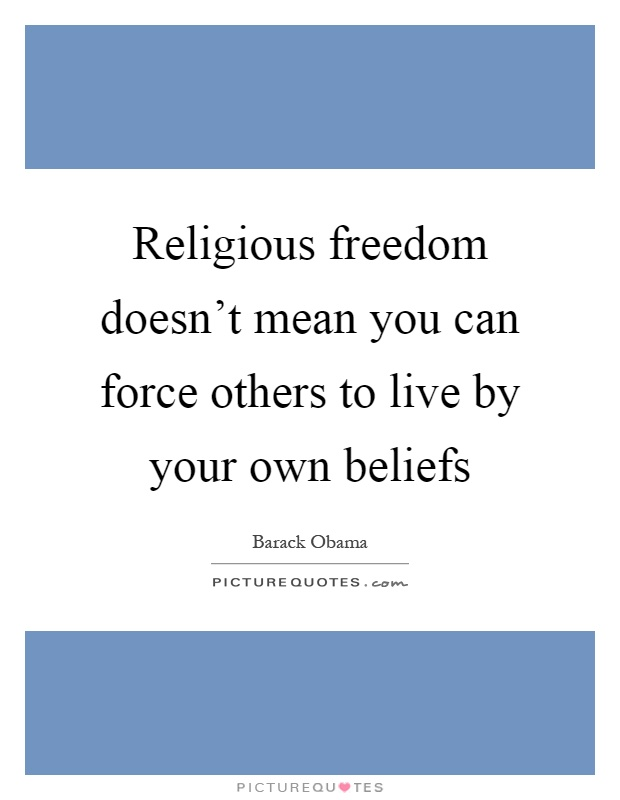 Religious freedom doesn't mean you can force others to live by your own beliefs Picture Quote #1