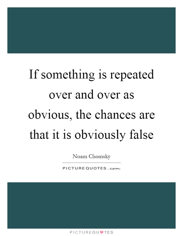 If something is repeated over and over as obvious, the chances are that it is obviously false Picture Quote #1