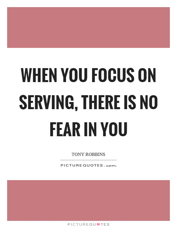 When you focus on serving, there is no fear in you Picture Quote #1
