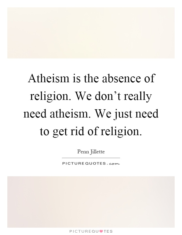 Atheism is the absence of religion. We don't really need atheism. We just need to get rid of religion Picture Quote #1