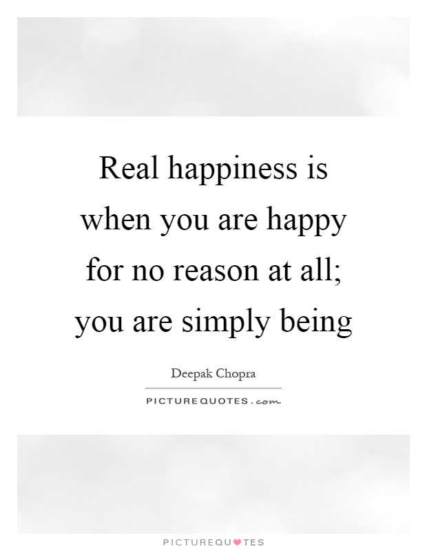 Real happiness is when you are happy for no reason at all; you are simply being Picture Quote #1