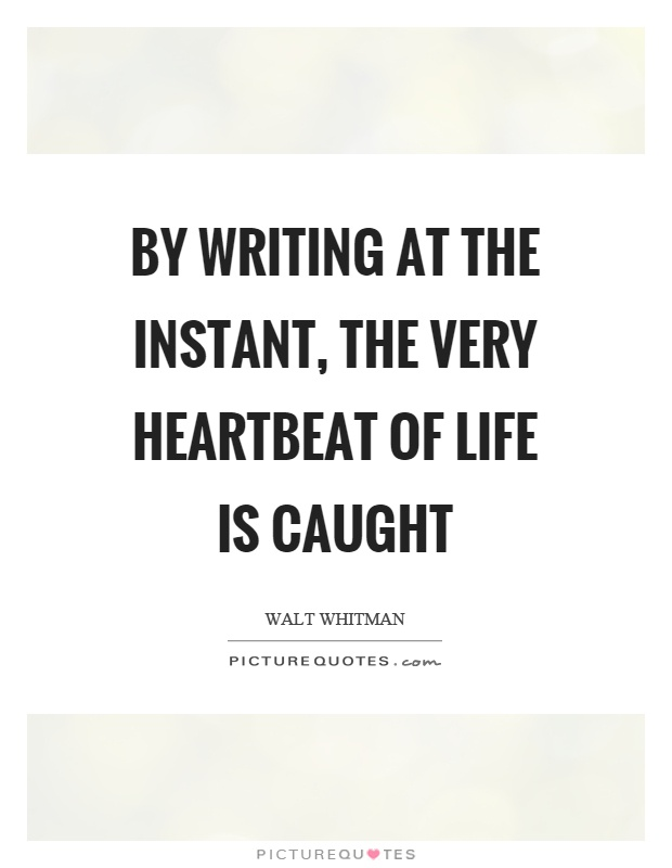 By writing at the instant, the very heartbeat of life is caught Picture Quote #1
