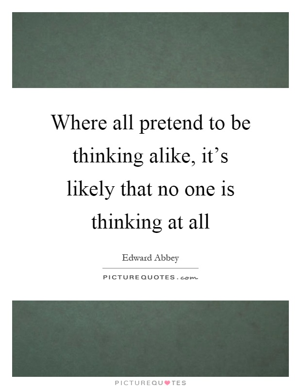 Where all pretend to be thinking alike, it's likely that no one is thinking at all Picture Quote #1